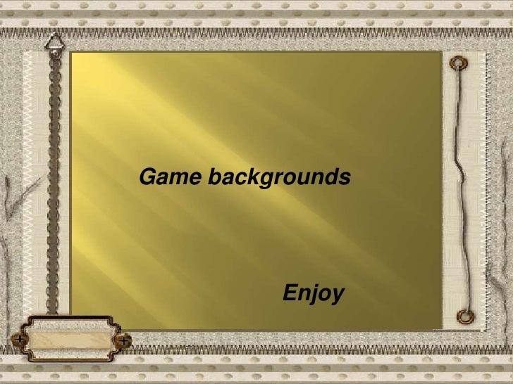 Game backgrounds<br />            Enjoy<br />