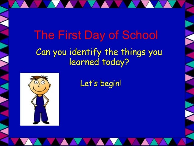 The First Day of School Can you identify the things you learned today? Let's begin!