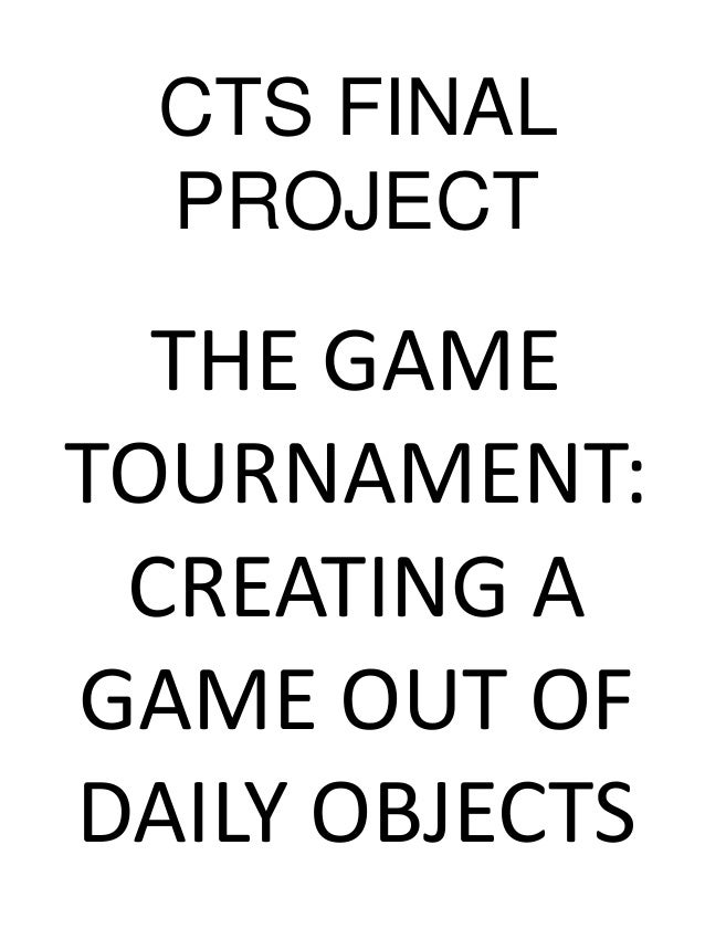CTS FINAL PROJECT THE GAME TOURNAMENT: CREATING A GAME OUT OF DAILY OBJECTS