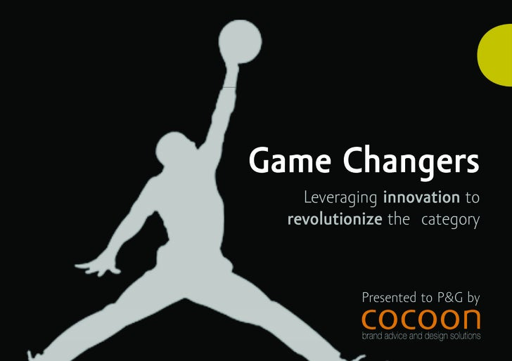 Game Changers     Leveraging innovation to   revolutionize the category                Presented to P&G by