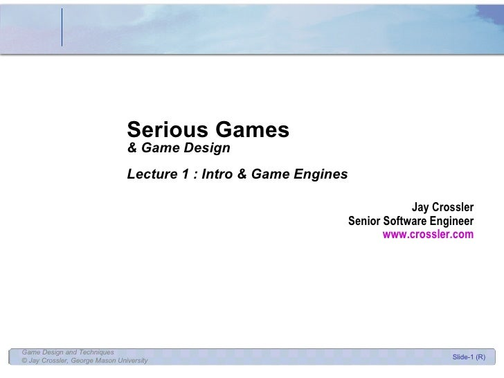 Serious Games & Game Design Lecture 1 : Intro & Game Engines Jay Crossler Senior Software Engineer www.crossler.com