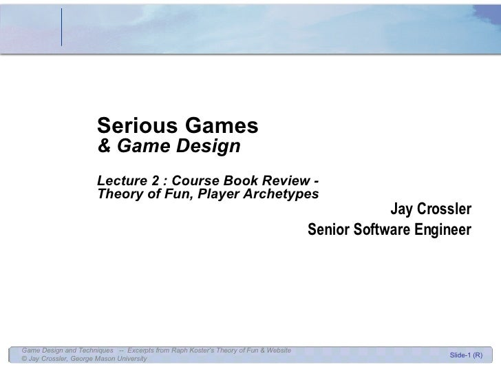 Jay Crossler Senior Software Engineer Serious Games & Game Design Lecture 2 : Course Book Review -  Theory of Fun, Player ...