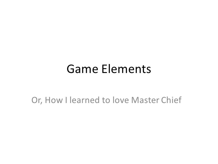 Game Elements  Or, How I learned to love Master Chief