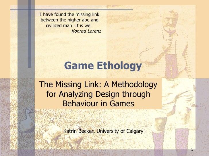 Game  Ethology  The Missing Link: A Methodology for Analyzing Design through Behaviour in Games Katrin Becker, University ...