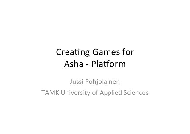 Crea%ng	   Games	   for	   	    Asha	   -­‐	   Pla3orm	    Jussi	   Pohjolainen	   	    TAMK	   University	   of	   Applie...