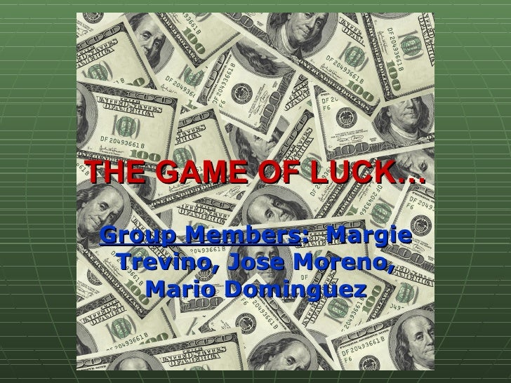 THE GAME OF LUCK… Group Members :  Margie Trevino, Jose Moreno, Mario Dominguez