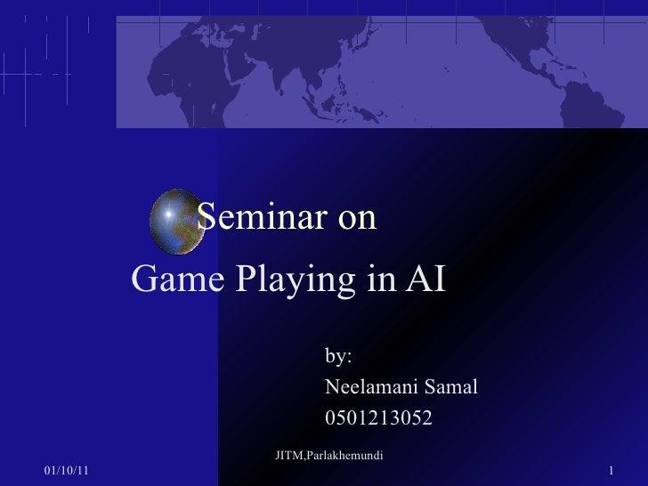 Seminar on Game Playing in AI by:  Neelamani Samal   0501213052 01/10/11 JITM,Parlakhemundi