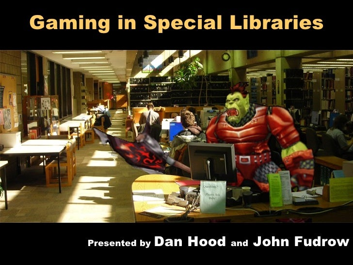 Gaming in Special Libraries Presented by  Dan Hood  and  John Fudrow