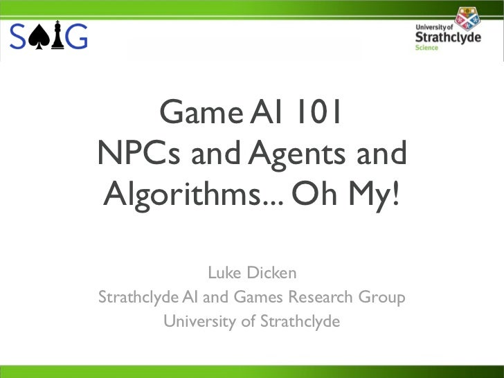 Game AI 101NPCs and Agents andAlgorithms... Oh My!                Luke DickenStrathclyde AI and Games Research Group      ...