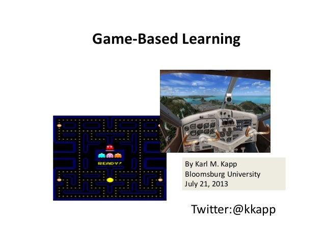 Game‐BasedLearning Twitter:@kkapp ByKarlM.Kapp BloomsburgUniversity July21,2013
