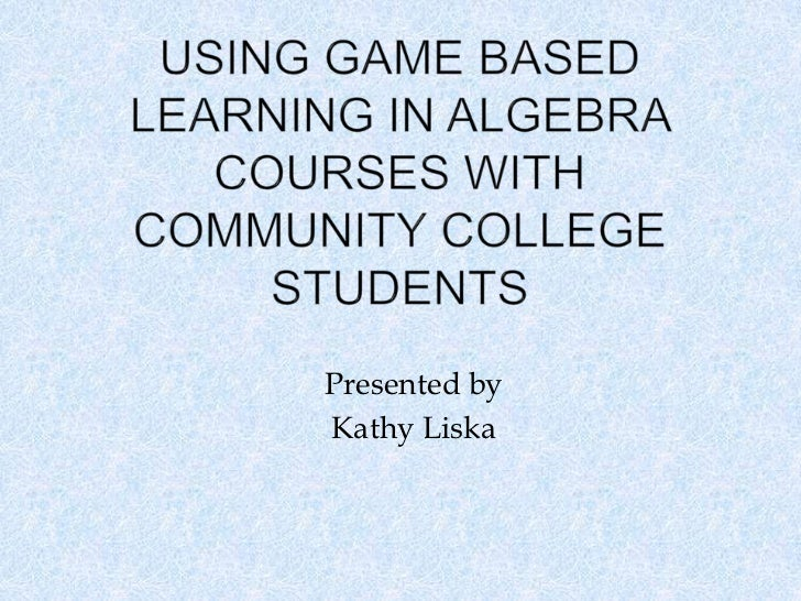 Using Game Based Learning in Algebra Courses with Community College Students<br />Presented by<br />Kathy Liska<br />