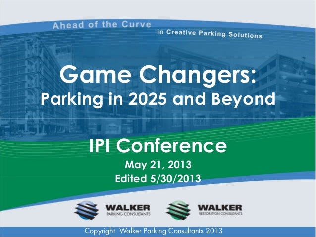 Game Changers: Parking in 2025 and Beyond  IPI Conference May 21, 2013 Edited 5/30/2013  Copyright Walker Parking Consulta...
