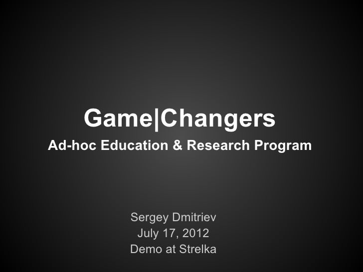 Game|ChangersAd-hoc Education & Research Program          Sergey Dmitriev           July 17, 2012          Demo at Strelka