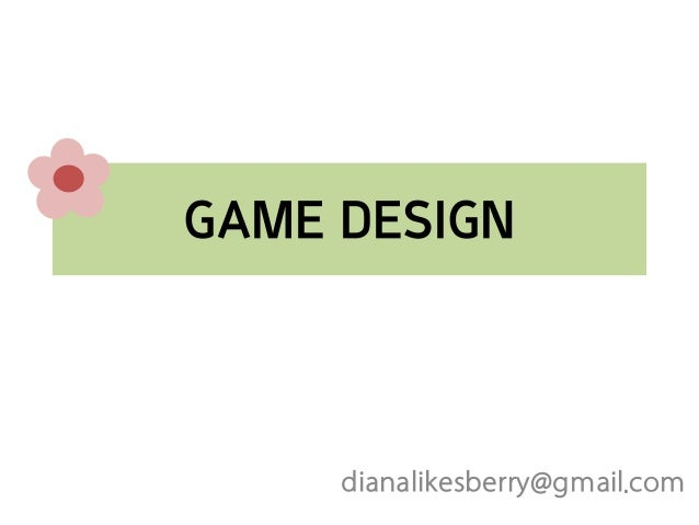 GAME DESIGN  dianalikesberry@gmail.com