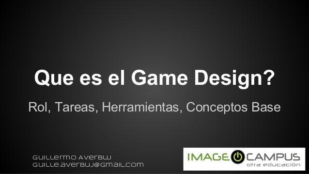 Que es el Game Design? Rol, Tareas, Herramientas, Conceptos Base Guillermo Averbuj guille.averbuj@gmail.com