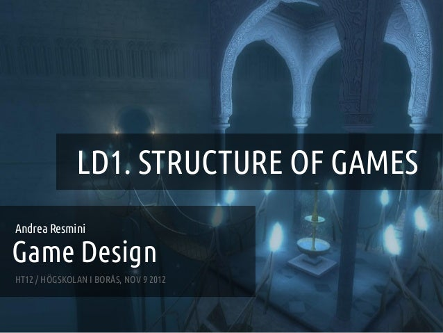 GAME DESIGN :: LD1 – STRUCTURE OF GAMES                   LD1. STRUCTURE OF GAMESAndrea ResminiGame DesignHT12 / HÖGSKOLAN...