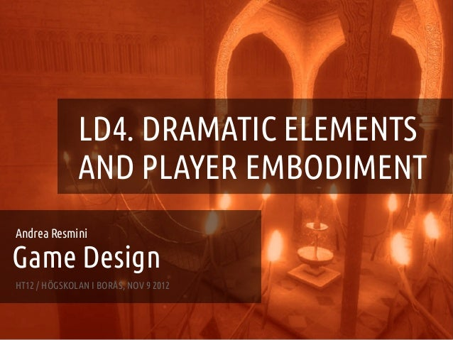 GAME DESIGN :: LD4 – DRAMATIC ELEMENTS AND PLAYER EMBODIMENT                   LD4. DRAMATIC ELEMENTS                   AN...