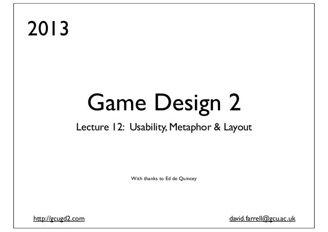 2013  Game Design 2 Lecture 12: Usability, Metaphor & Layout  With thanks to Ed de Quincey  http://gcugd2.com  david.farre...