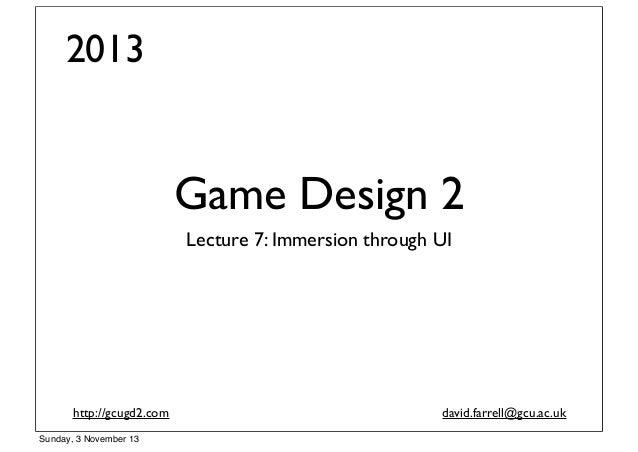 2013  Game Design 2 Lecture 7: Immersion through UI  http://gcugd2.com Sunday, 3 November 13  david.farrell@gcu.ac.uk