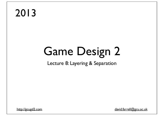 Game Design 2 (2013): Lecture 8 - Layering and Separation for Game Communication