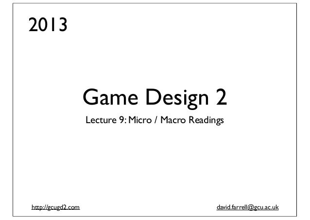 2013  Game Design 2 Lecture 9: Micro / Macro Readings  http://gcugd2.com  david.farrell@gcu.ac.uk