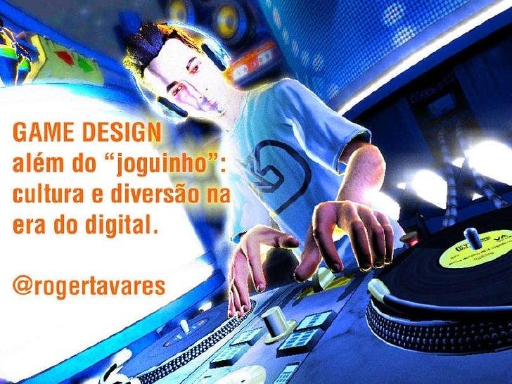 """Game Design além do """"joguinho"""": cultura e diversão na era digital. @rogertavares"""