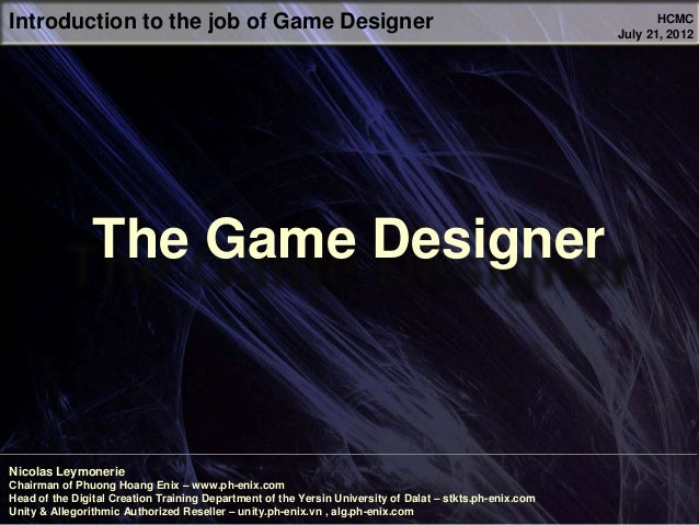 Introduction to the job of Game Designer Nicolas Leymonerie Chairman of Phuong Hoang Enix – www.ph-enix.com Head of the Di...