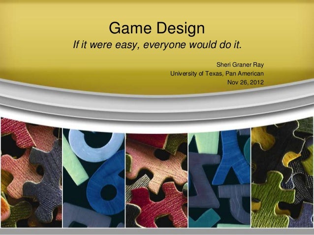 Game Design If it were easy, everyone would do it. Sheri Graner Ray University of Texas, Pan American Nov 26, 2012