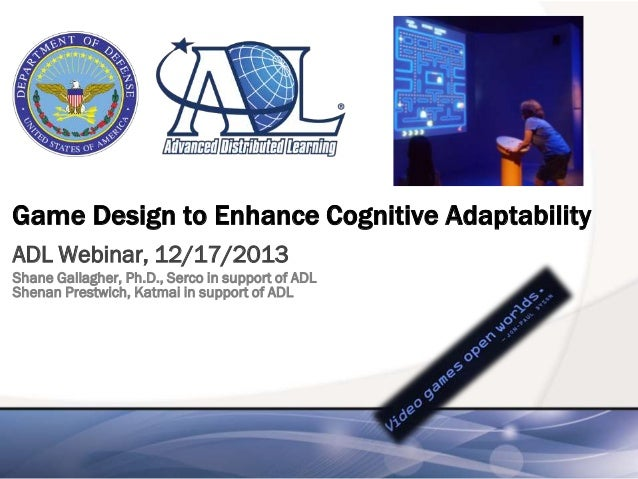 Game Design to Enhance Cognitive Adaptability ADL Webinar, 12/17/2013 Shane Gallagher, Ph.D., Serco in support of ADL Shen...