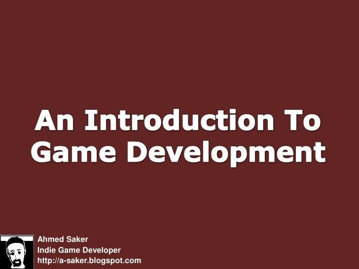 An Introduction ToGame Development<br />Ahmed Saker<br />Indie Game Developer<br />http://a-saker.blogspot.com<br />