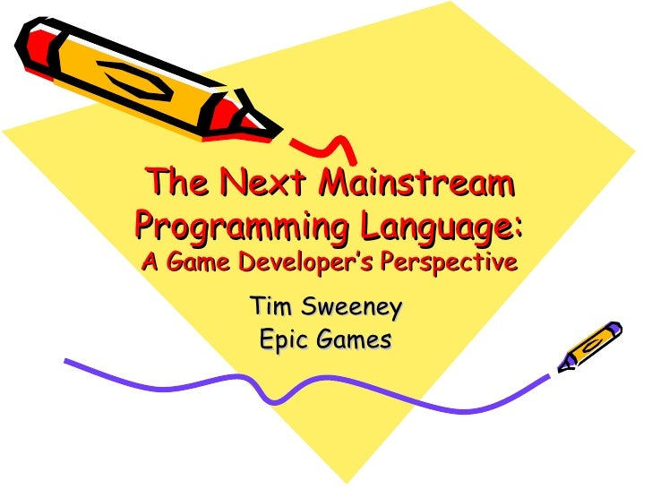 The Next MainstreamProgramming Language:A Game Developer's Perspective        Tim Sweeney         Epic Games