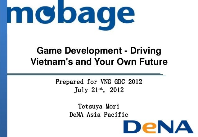Game Development - Driving Vietnam's and Your Own Future Prepared for VNG GDC 2012 July 21st, 2012 Tetsuya Mori DeNA Asia ...