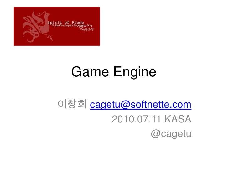 Game Engine<br />이창희 cagetu@softnette.com<br />2010.07.11 KASA<br />@cagetu<br />