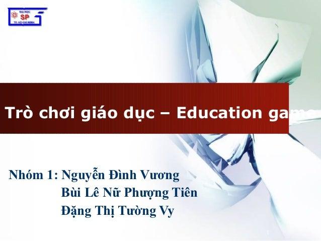 Trò chơi giáo dục – Education gameNhóm 1: Nguyễn Đình Vương        Bùi Lê Nữ Phượng Tiên        Đặng Thị Tường Vy         ...