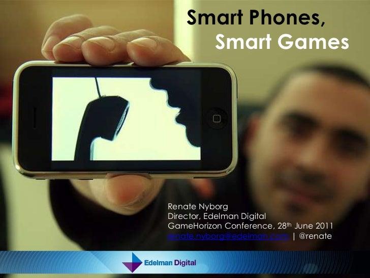 Smart Phones, Smart Games<br />Renate Nyborg<br />Director, Edelman Digital<br />GameHorizon Conference, 28th June 2011<br...