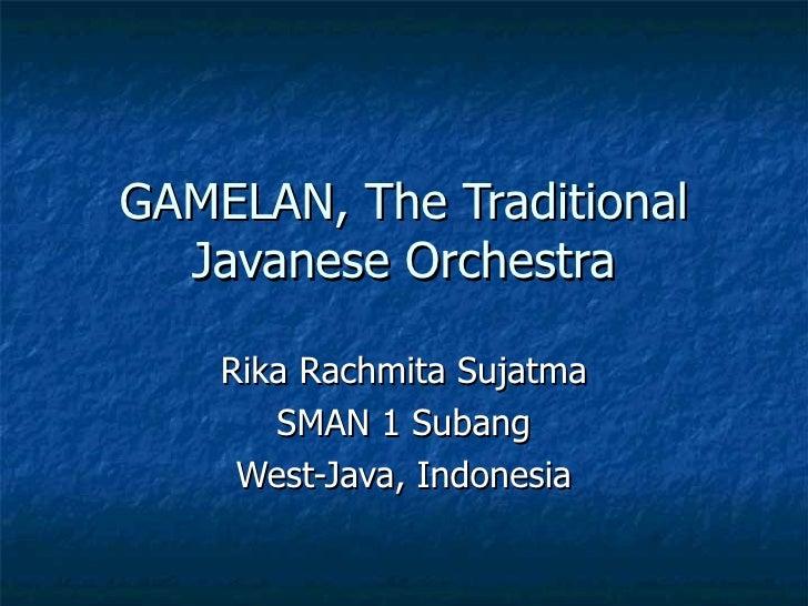 GAMELAN, The Traditional Javanese Orchestra Rika Rachmita Sujatma SMAN 1 Subang West-Java, Indonesia