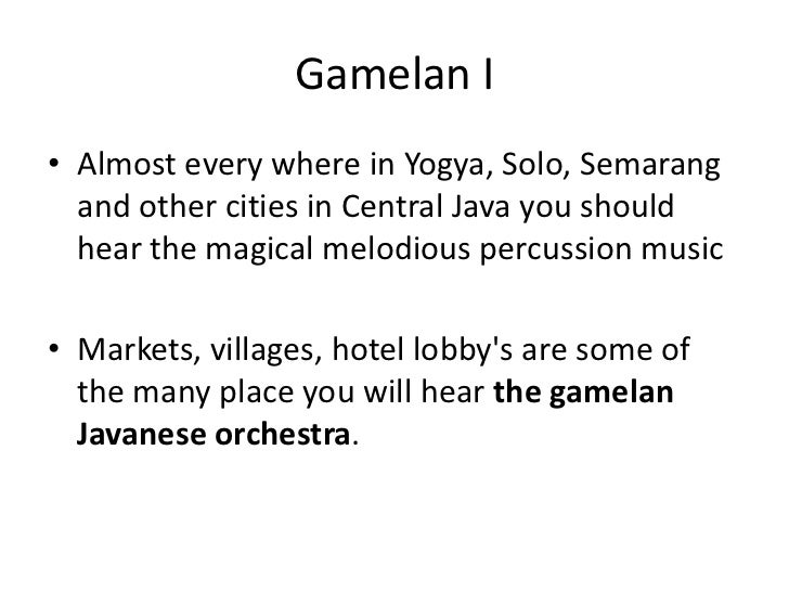 Gamelan I• Almost every where in Yogya, Solo, Semarang  and other cities in Central Java you should  hear the magical melo...