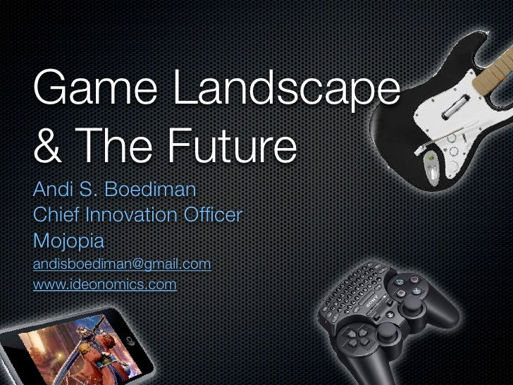Game Landscape & The Future Andi S. Boediman Chief Innovation Officer Mojopia andisboediman@gmail.com www.ideonomics.com