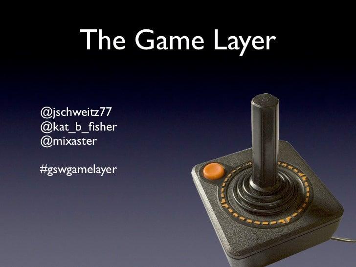 The Game Layer@jschweitz77@kat_b_fisher@mixaster#gswgamelayer