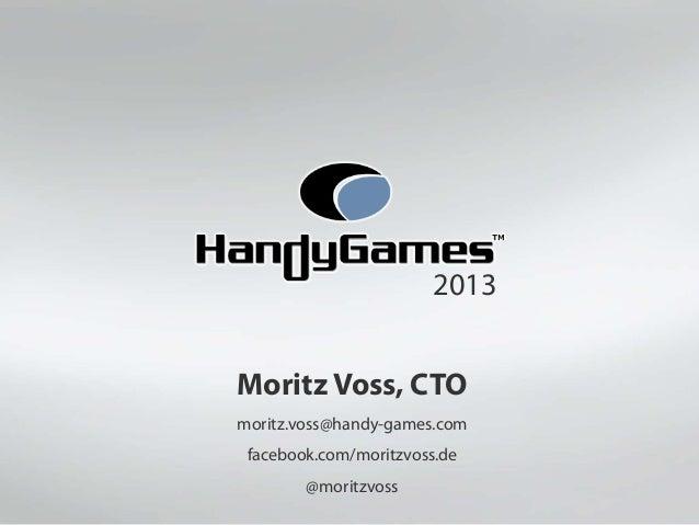 2013Moritz Voss, CTOmoritz.voss@handy-games.com facebook.com/moritzvoss.de        @moritzvoss