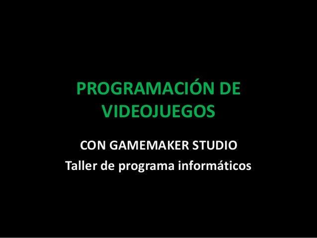 PROGRAMACIÓN DE  VIDEOJUEGOS  CON GAMEMAKER STUDIO  Taller de programa informáticos