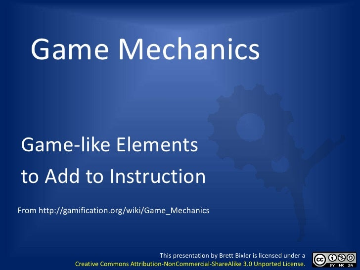 Game MechanicsGame-like Elementsto Add to InstructionFrom http://gamification.org/wiki/Game_Mechanics                     ...