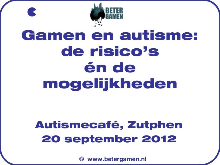 Gamen en autisme:   de risico's     én de  mogelijkheden Autismecafé, Zutphen  20 september 2012      © www.betergamen.nl