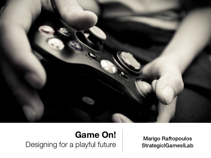 Game On!         Marigo RaftopoulosDesigning for a playful future   Strategic|Games|Lab