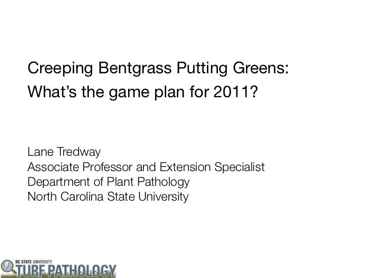 Creeping Bentgrass Putting Greens:What's the game plan for 2011?Lane TredwayAssociate Professor and Extension SpecialistDe...
