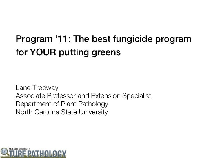 Program '11: The best fungicide programfor YOUR putting greensLane TredwayAssociate Professor and Extension SpecialistDepa...