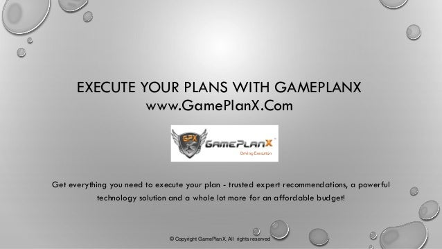 EXECUTE YOUR PLANS WITH GAMEPLANX www.GamePlanX.Com Get everything you need to execute your plan - trusted expert recommen...