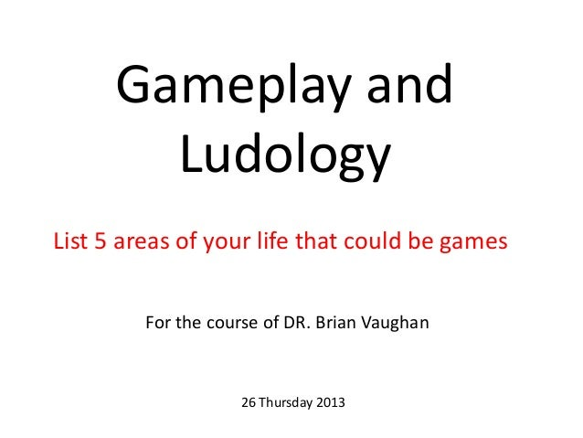 Gameplay and Ludology List 5 areas of your life that could be games For the course of DR. Brian Vaughan 26 Thursday 2013