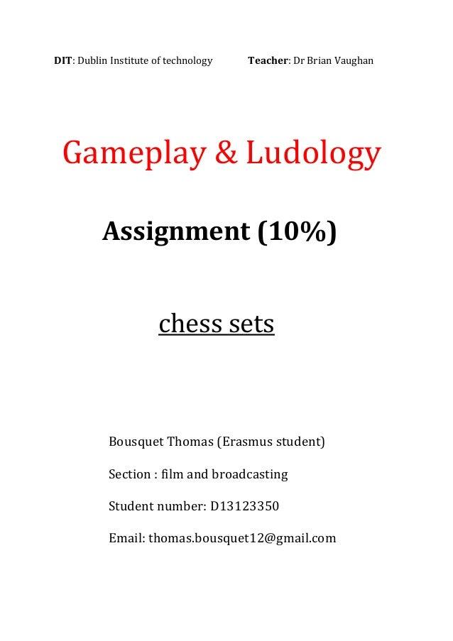 DIT: Dublin Institute of technology Teacher: Dr Brian Vaughan Gameplay & Ludology Assignment (10%) chess sets Bousquet Tho...