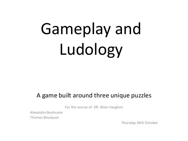 Gameplay  and   Ludology          A  game  built  around  three  unique  puzzles      For  the  course  of    DR.  Brian  ...